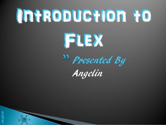 Introduction to               Flex                Presented By                AngelinANGELIN