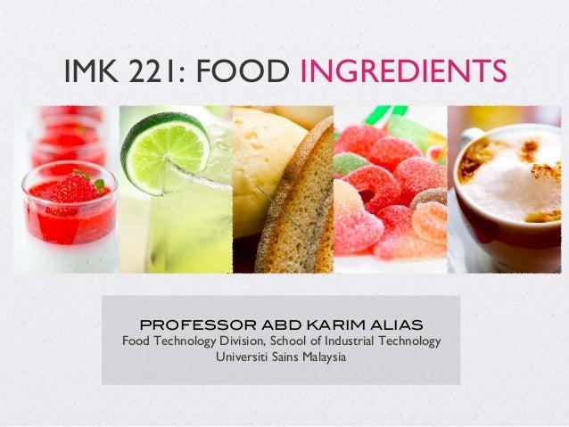 IMK 221: FOOD INGREDIENTS PROFESSOR ABD KARIM ALIAS! Food Technology Division, School of Industrial Technology Universiti ...