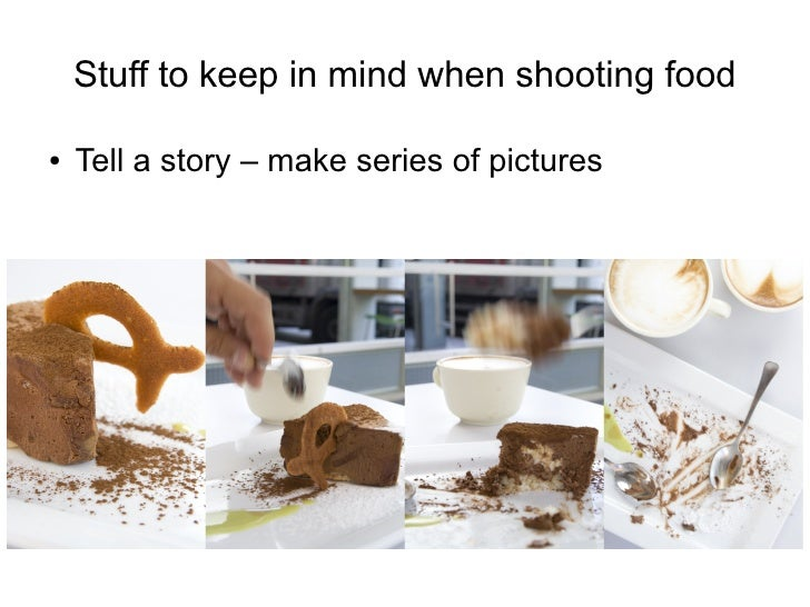 Stuff to keep in mind when shooting food  ●   Tell a story – make series of pictures