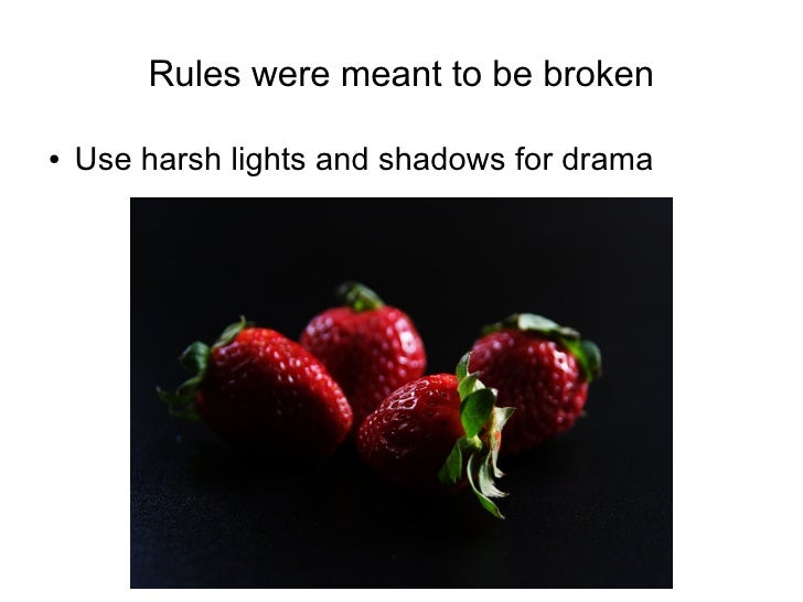 Rules were meant to be broken  ●   Use harsh lights and shadows for drama