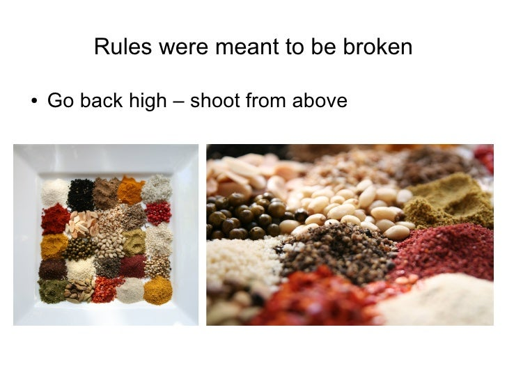 Rules were meant to be broken  ●   Go back high – shoot from above