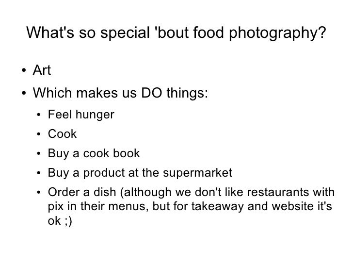 What's so special 'bout food photography?  ●   Art ●   Which makes us DO things:     ●   Feel hunger     ●   Cook     ●   ...