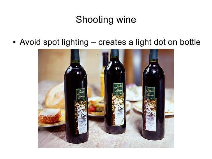 Shooting wine  ●   Avoid spot lighting – creates a light dot on bottle