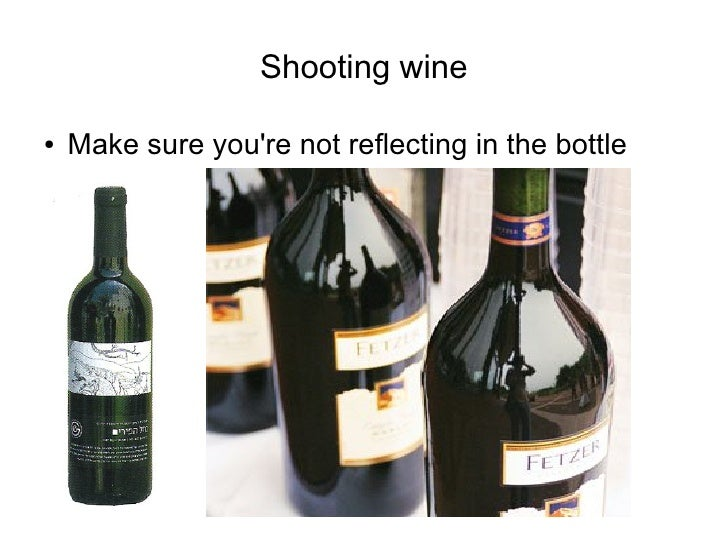 Shooting wine  ●   Make sure you're not reflecting in the bottle