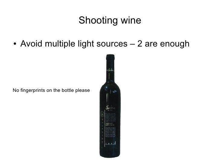 Shooting wine  ●   Avoid multiple light sources – 2 are enough     No fingerprints on the bottle please