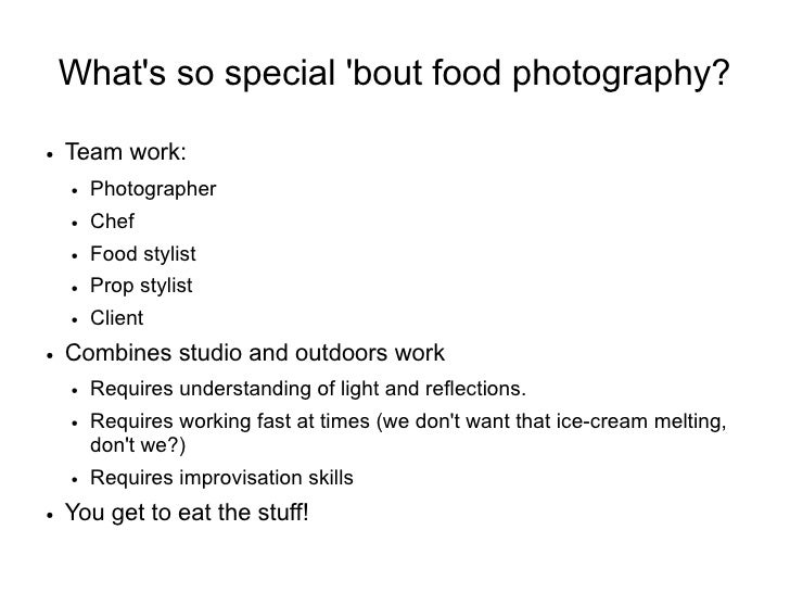 What's so special 'bout food photography?  ●   Team work:     ●   Photographer     ●   Chef     ●   Food stylist     ●   P...