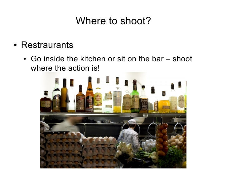 Where to shoot?  ●   Restraurants     ●   Go inside the kitchen or sit on the bar – shoot         where the action is!