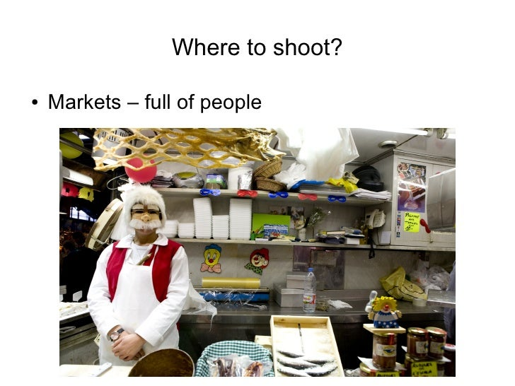 Where to shoot?  ●   Markets – full of people