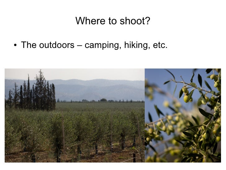 Where to shoot?  ●   The outdoors – camping, hiking, etc.