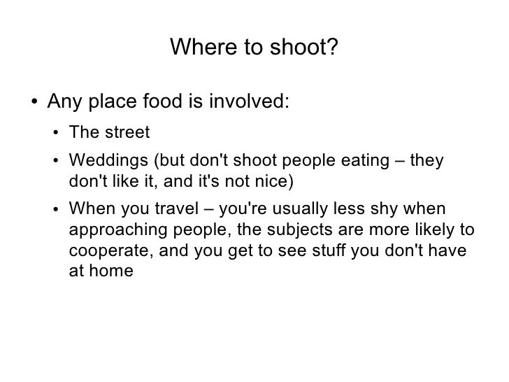 Where to shoot?  ●   Any place food is involved:     ●   The street     ●   Weddings (but don't shoot people eating – they...