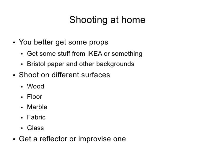 Shooting at home  ●   You better get some props     ●   Get some stuff from IKEA or something     ●   Bristol paper and ot...