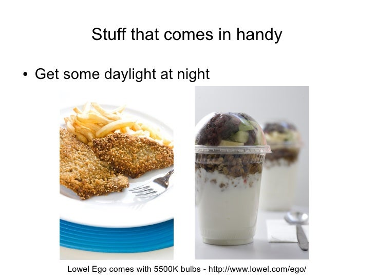 Stuff that comes in handy  ●   Get some daylight at night             Lowel Ego comes with 5500K bulbs - http://www.lowel....