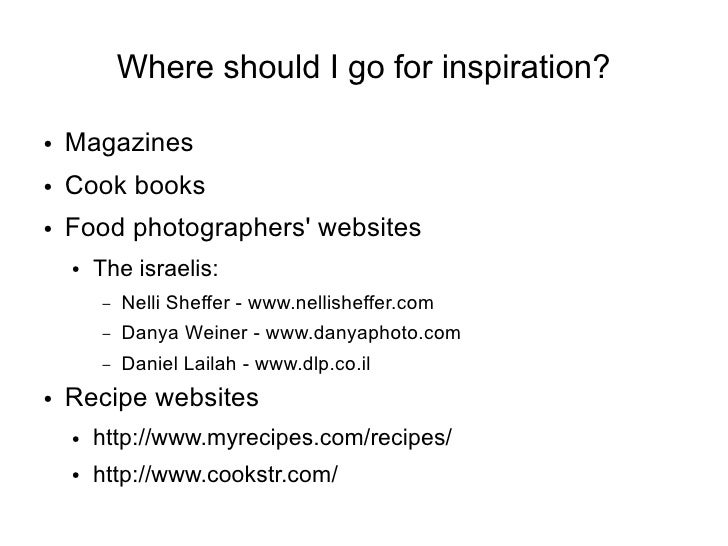 Where should I go for inspiration?  ●   Magazines ●   Cook books ●   Food photographers' websites     ●   The israelis:   ...
