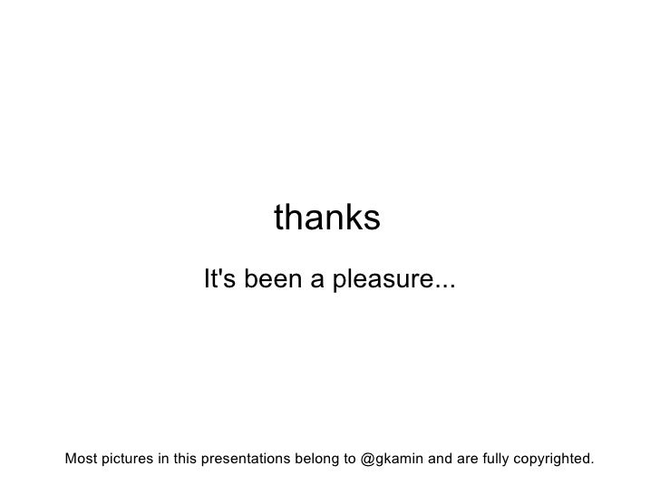 thanks                     It's been a pleasure...     Most pictures in this presentations belong to @gkamin and are fully...