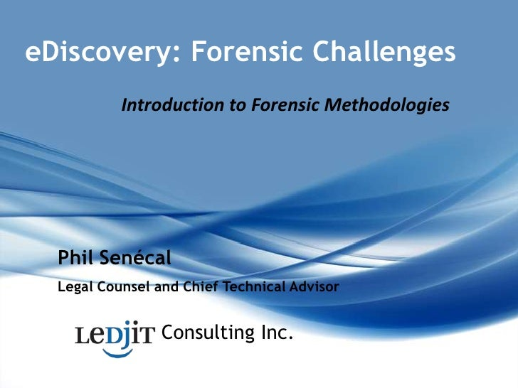 eDiscovery: Forensic Challenges<br />Introduction to Forensic Methodologies<br />Phil Senécal<br />Legal Counsel and Chief...