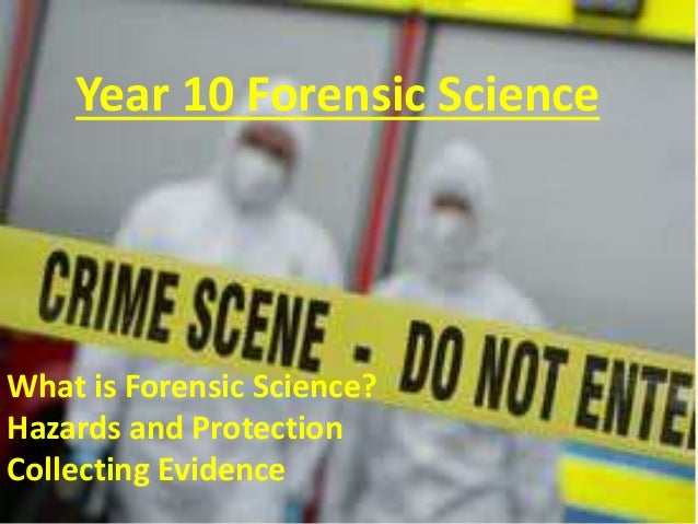 Year 10 Forensic Science What is Forensic Science? Hazards and Protection Collecting Evidence