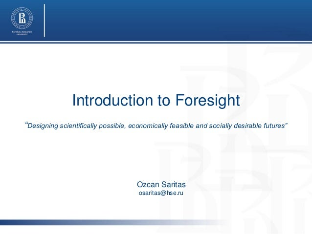 """Introduction to Foresight """"Designing scientifically possible, economically feasible and socially desirable futures""""  Ozcan..."""
