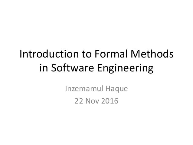 Introduction to Formal Methods in Software Engineering Inzemamul Haque 22 Nov 2016