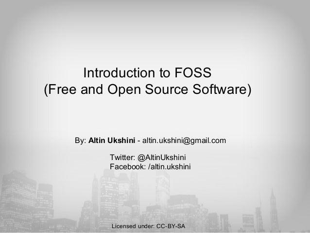 Introduction to FOSS (Free and Open Source Software) By: Altin Ukshini - altin.ukshini@gmail.com Twitter: @AltinUkshini Fa...