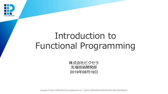 Introduction to Functional Programming Copyright © PIXELA CORPORATION. All Rights Reserved.|PIXELA CORPORATION PROPRIETARY...