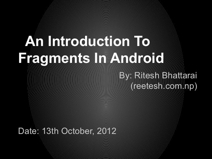 An Introduction ToFragments In Android                           By: Ritesh Bhattarai                             (reetesh...