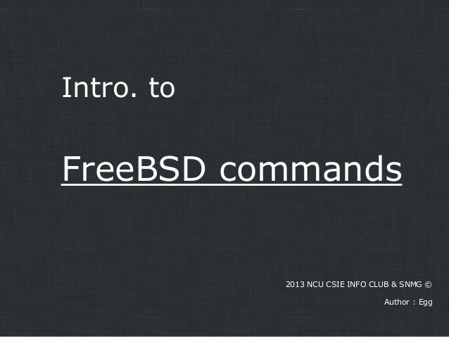 Intro. to  FreeBSD commands  2013 NCU CSIE INFO CLUB & SNMG ©  Author : Egg