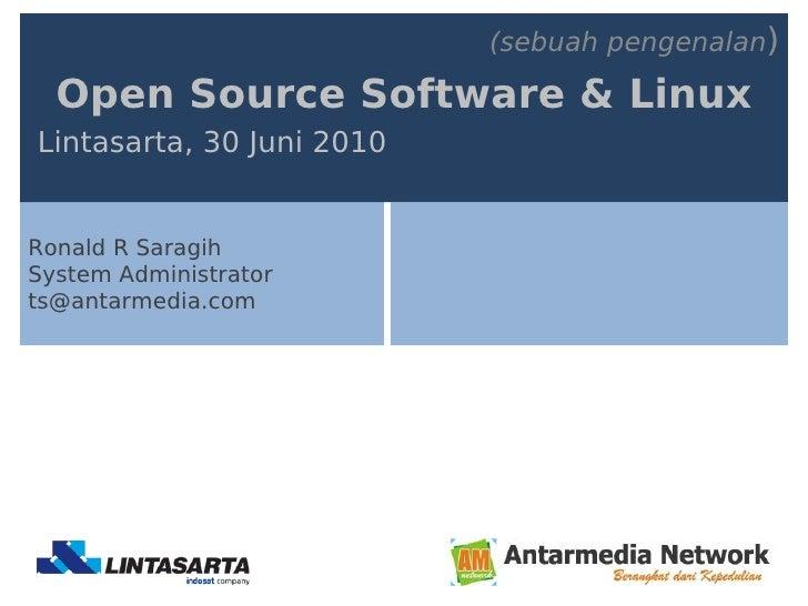 (sebuah pengenalan)    Open Source Software & Linux Lintasarta, 30 Juni 2010   Ronald R Saragih System Administrator ts@an...
