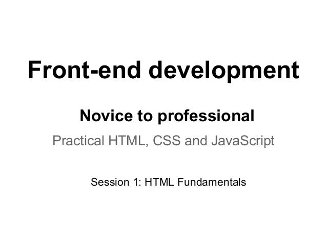 Front-end development     Novice to professional Practical HTML, CSS and JavaScript      Session 1: HTML Fundamentals