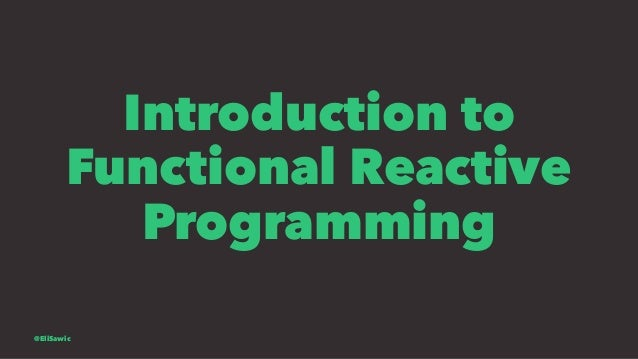 Introduction to Functional Reactive Programming @EliSawic