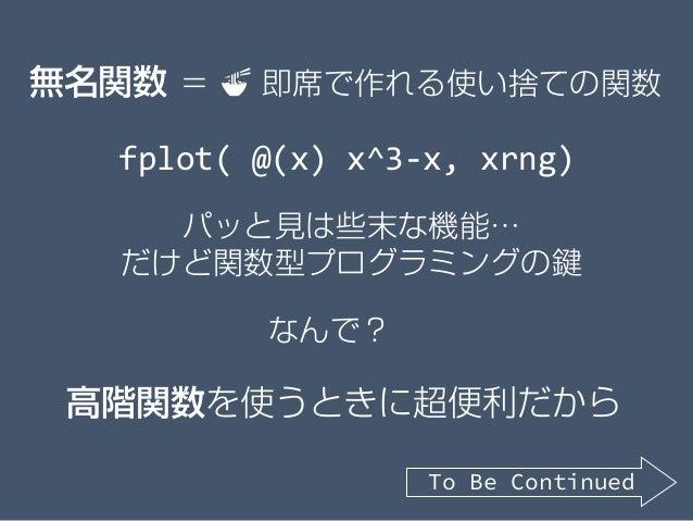 パッと見は些末な機能… だけど関数型プログラミングの鍵 高階関数を使うときに超便利だから 無名関数 = 🍜🍜 即席で作れる使い捨ての関数 fplot( @(x) x^3-x, xrng) なんで? To Be Continued