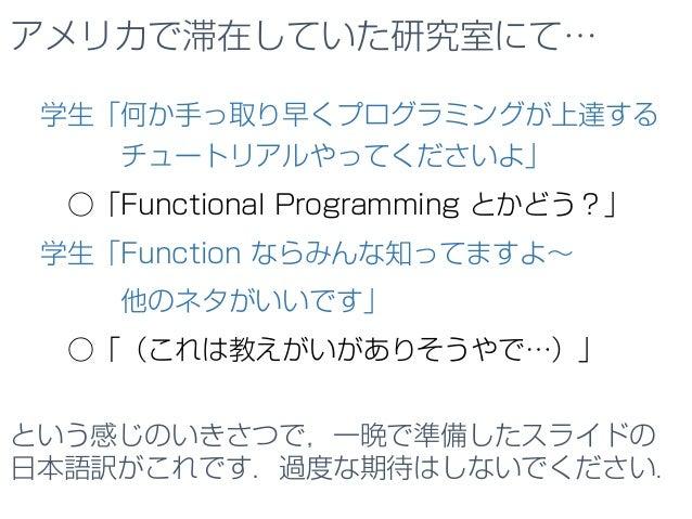 アメリカで滞在していた研究室にて… 学生「何か手っ取り早くプログラミングが上達する チュートリアルやってくださいよ」 ○「Functional Programming とかどう?」 学生「Function ならみんな知ってますよ~ 他のネタがい...