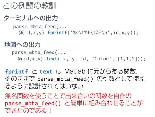 この例題の教訓 parse_mbta_feed(... @(id,x,y) fprintf('%st%ft%fn',id,x,y)); fprintf と text は Matlab に元からある関数. そのままで parse_mbta_fee...
