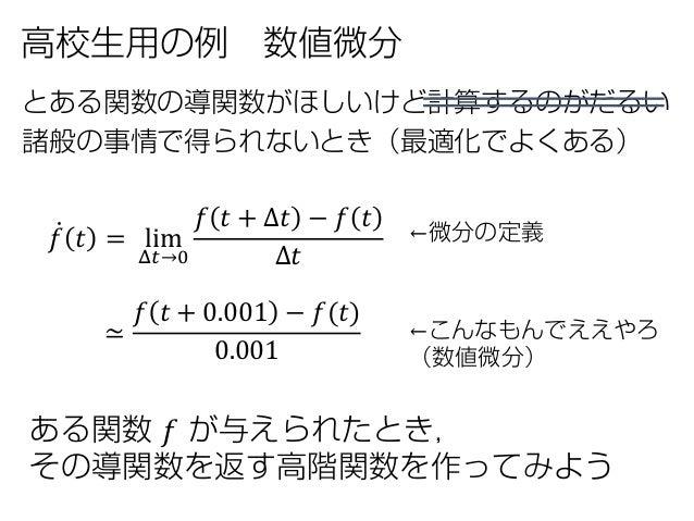 高校生用の例 数値微分 とある関数の導関数がほしいけど計算するのがだるい 諸般の事情で得られないとき(最適化でよくある) ←微分の定義 ←こんなもんでええやろ (数値微分) ̇𝑓𝑓 𝑡𝑡 = lim Δ𝑡𝑡→0 𝑓𝑓 𝑡𝑡 + Δ𝑡𝑡 − 𝑓𝑓...
