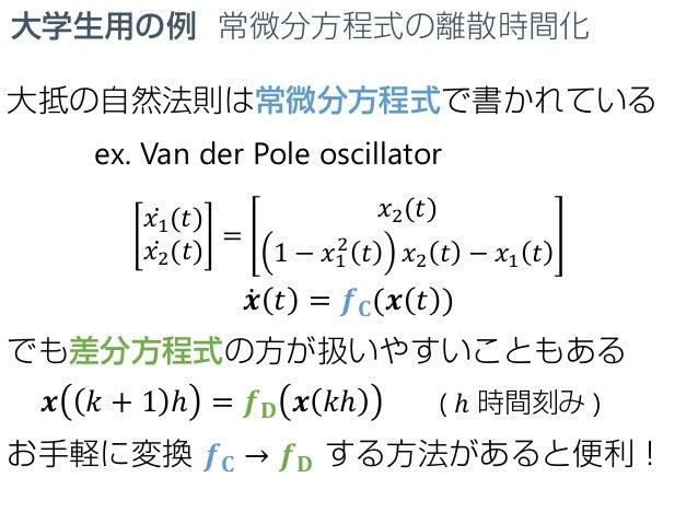 大学生用の例 常微分方程式の離散時間化 大抵の自然法則は常微分方程式で書かれている ex. Van der Pole oscillator ̇𝑥𝑥1(𝑡𝑡) ̇𝑥𝑥2(𝑡𝑡) = 𝑥𝑥2(𝑡𝑡) 1 − 𝑥𝑥1 2 𝑡𝑡 𝑥𝑥2 𝑡𝑡 − 𝑥𝑥...