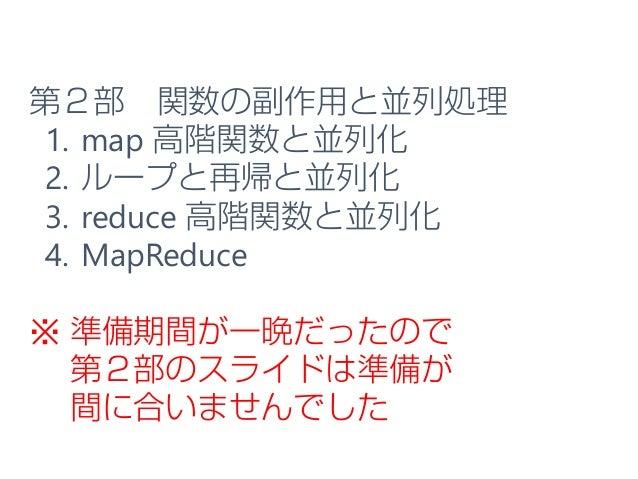 第2部 関数の副作用と並列処理 1. map 高階関数と並列化 2. ループと再帰と並列化 3. reduce 高階関数と並列化 4. MapReduce ※ 準備期間が一晩だったので 第2部のスライドは準備が 間に合いませんでした