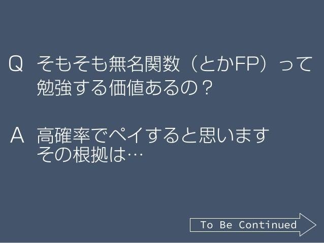 そもそも無名関数(とかFP)って 勉強する価値あるの? 高確率でペイすると思います その根拠は… Q A To Be Continued
