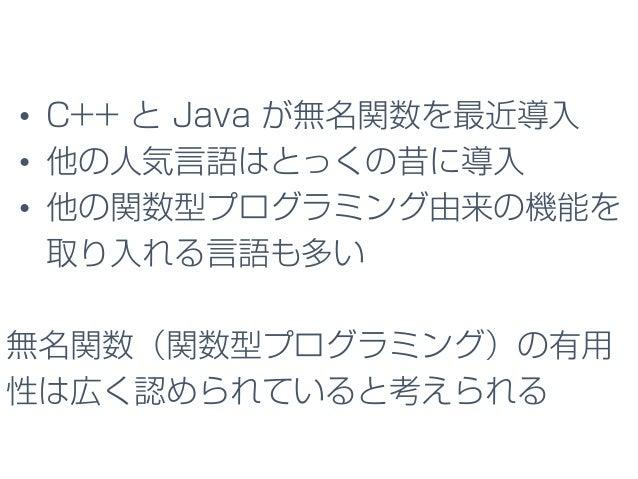 • C++ と Java が無名関数を最近導入 • 他の人気言語はとっくの昔に導入 • 他の関数型プログラミング由来の機能を 取り入れる言語も多い 無名関数(関数型プログラミング)の有用 性は広く認められていると考えられる