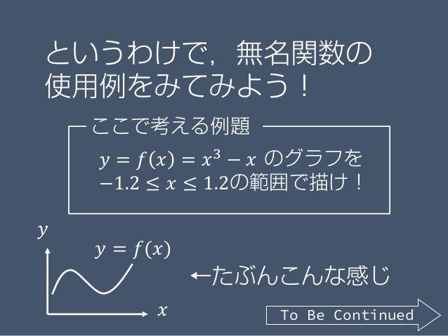というわけで,無名関数の 使用例をみてみよう! ここで考える例題 𝑦𝑦 = 𝑓𝑓 𝑥𝑥 = 𝑥𝑥3 − 𝑥𝑥 のグラフを −1.2 ≤ 𝑥𝑥 ≤ 1.2の範囲で描け! 𝑥𝑥 𝑦𝑦 𝑦𝑦 = 𝑓𝑓(𝑥𝑥) ←たぶんこんな感じ To Be Cont...