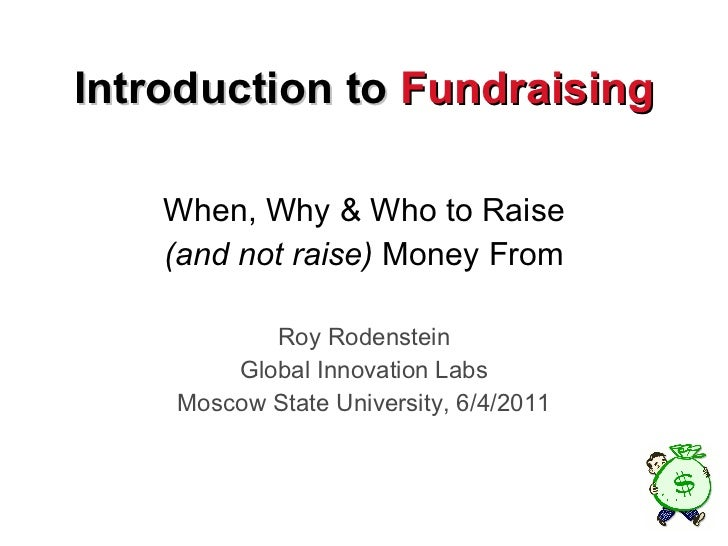 Introduction to  Fundraising When, Why & Who to Raise (and not raise)  Money From Roy Rodenstein Global Innovation Labs Mo...