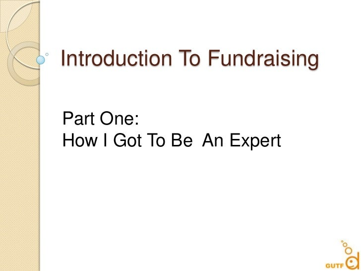 Introduction To Fundraising<br />Part One:<br />How I Got To Be  An Expert<br />