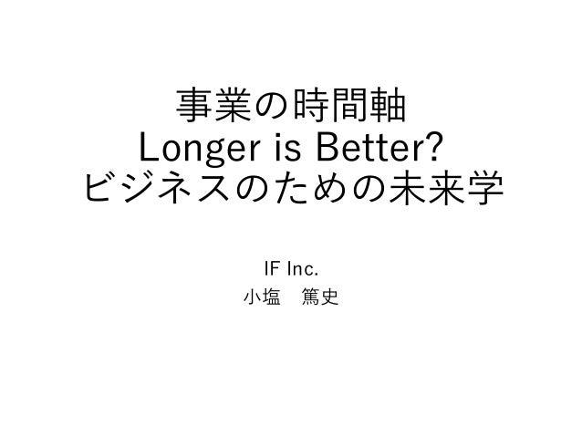 事業の時間軸 Longer is Better? ビジネスのための未来学 IF Inc. 小塩 篤史