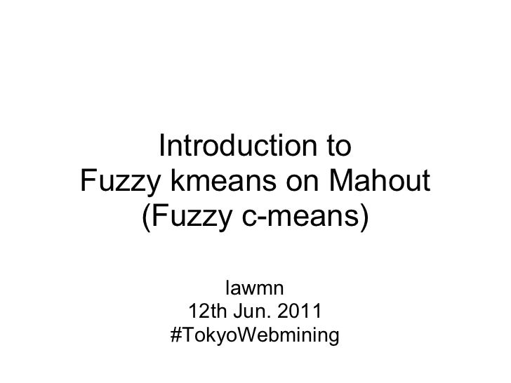 Introduction toFuzzy kmeans on Mahout    (Fuzzy c-means)          lawmn      12th Jun. 2011     #TokyoWebmining