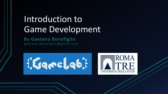Introduction to Game Development By Gaetano Bonofiglio gaetano.bonofiglio@gmail.com