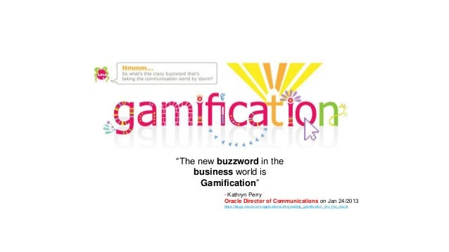 """The new buzzword in the business world is Gamification"" - Kathryn Perry Oracle Director of Communications on Jan 24/2013 ..."
