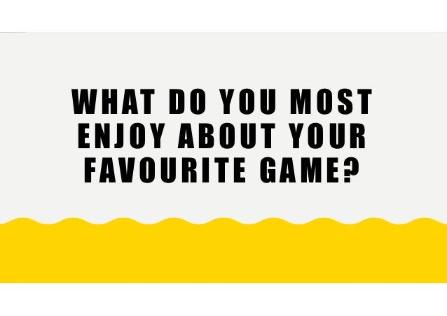 WHAT DO YOU MOST ENJOY ABOUT YOUR FAVOURITE GAME?