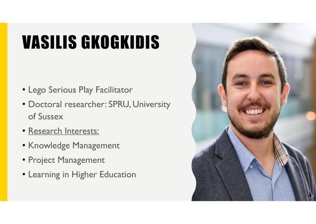 VASILIS GKOGKIDIS • Lego Serious Play Facilitator • Doctoral researcher: SPRU, University of Sussex • Research Interests: ...