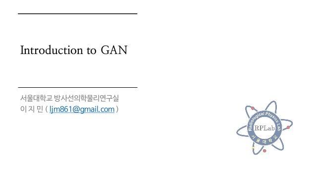 Introduction to GAN 서울대학교 방사선의학물리연구실 이 지 민 ( ljm861@gmail.com )