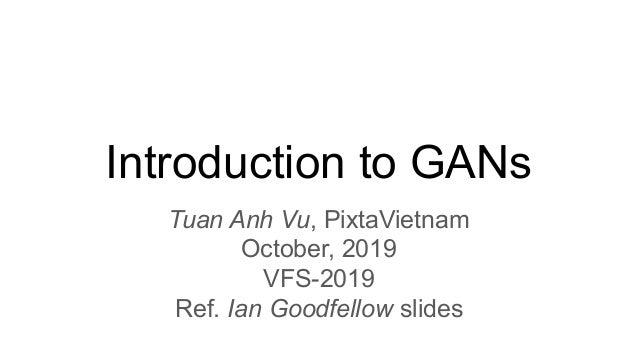 Introduction to GANs Tuan Anh Vu, PixtaVietnam October, 2019 VFS-2019 Ref. Ian Goodfellow slides
