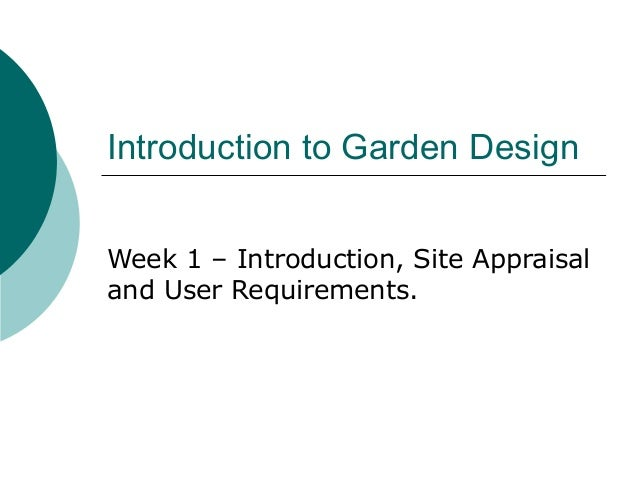 Introduction to Garden Design Week 1 – Introduction, Site Appraisal and User Requirements.