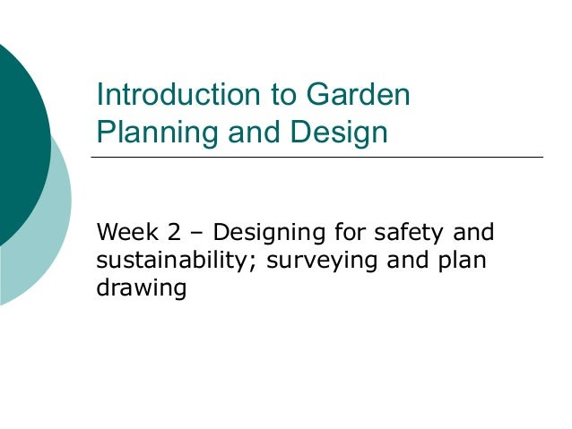 Introduction to GardenPlanning and DesignWeek 2 – Designing for safety andsustainability; surveying and plandrawing